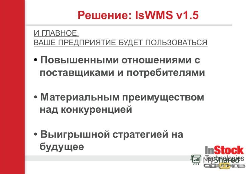 Решение: IsWMS v1.5 И ГЛАВНОЕ, ВАШЕ ПРЕДПРИЯТИЕ БУДЕТ ПОЛЬЗОВАТЬСЯ Повышенными отношениями с поставщиками и потребителями Материальным преимуществом над конкуренцией Выигрышной стратегией на будущее