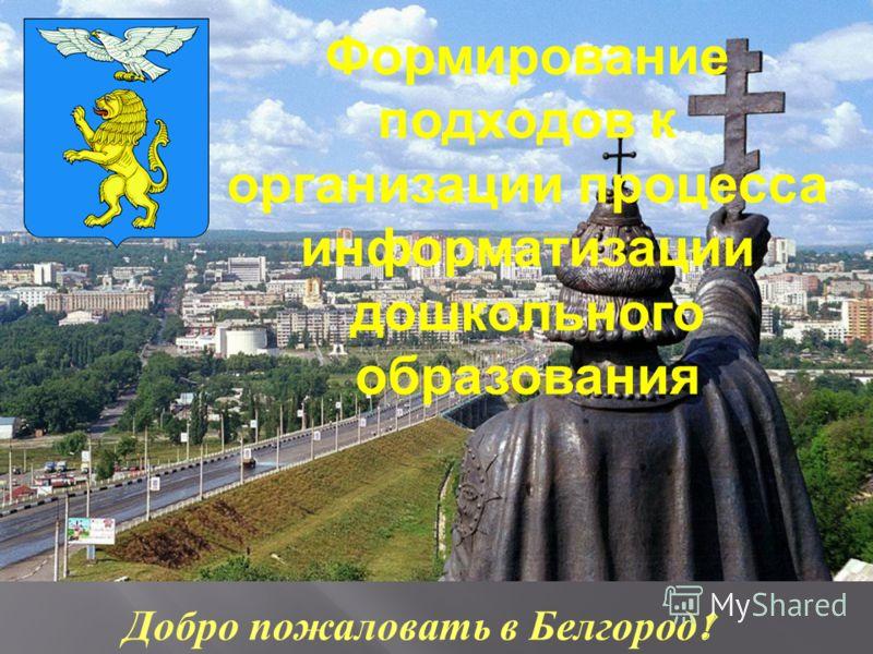 Добро пожаловать в Белгород ! Формирование подходов к организации процесса информатизации дошкольного образования