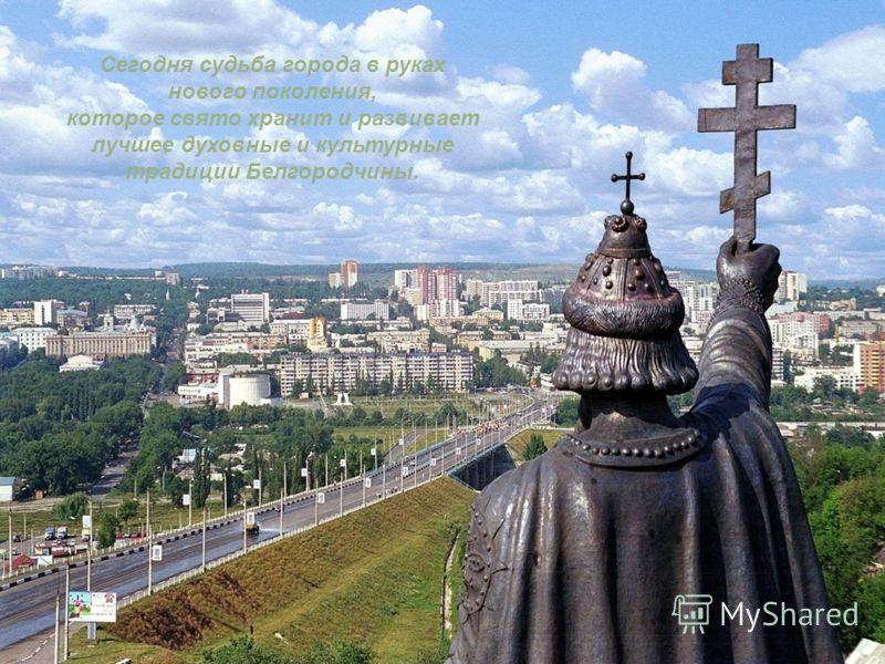 Сегодня судьба города в руках нового поколения, которое свято хранит и развивает лучшее духовные и культурные традиции Белгородчины.