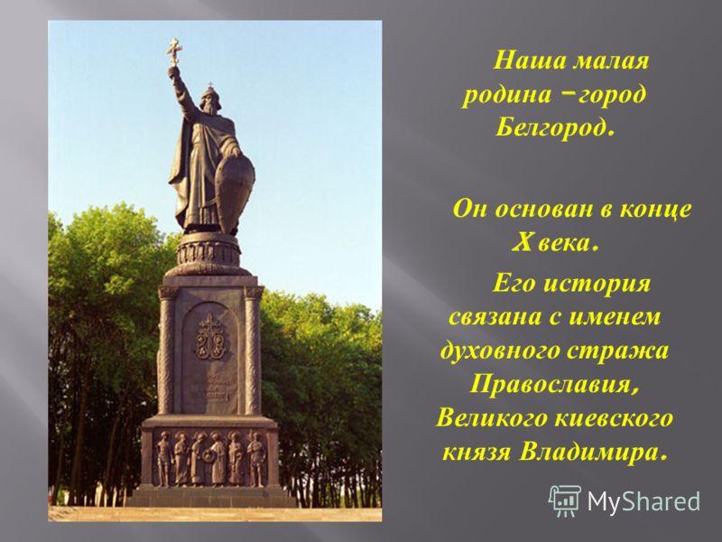Наша малая родина – город Белгород. Он основан в конце X века. Его история связана с именем духовного стража Православия, Великого киевского князя Владимира.