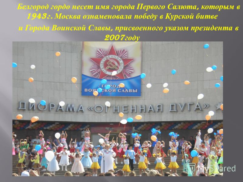Белгород гордо несет имя города Первого Салюта, которым в 1943 г. Москва ознаменовала победу в Курской битве и Города Воинской Славы, присвоенного указом президента в 2007 году