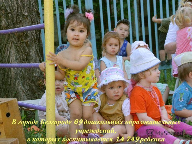 В городе Белгороде 69 дошкольных образовательных учреждений, в которых воспитывается 14 749 ребенка