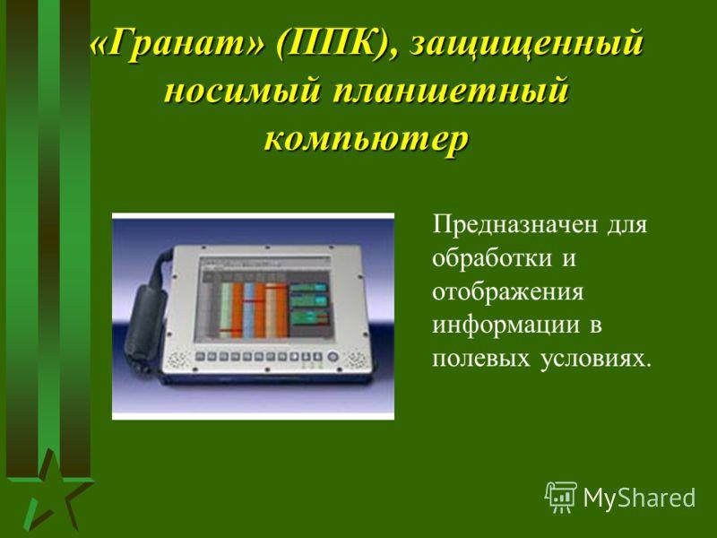 «Гранат» (ППК), защищенный носимый планшетный компьютер Предназначен для обработки и отображения информации в полевых условиях.
