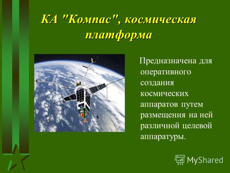 КА Компас, космическая платформа Предназначена для оперативного создания космических аппаратов путем размещения на ней различной целевой аппаратуры.