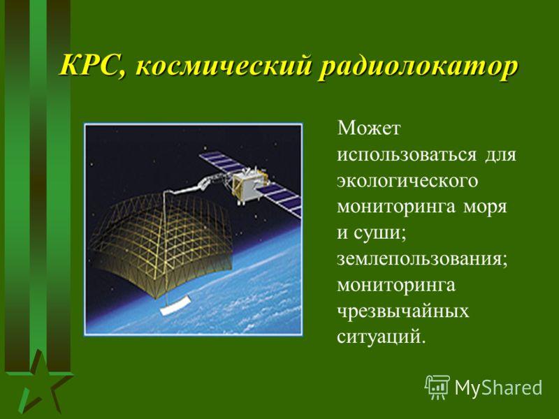 КРС, космический радиолокатор Может использоваться для экологического мониторинга моря и суши; землепользования; мониторинга чрезвычайных ситуаций.