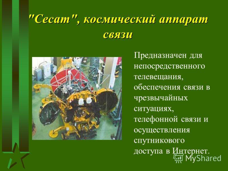 Сесат, космический аппарат связи Предназначен для непосредственного телевещания, обеспечения связи в чрезвычайных ситуациях, телефонной связи и осуществления спутникового доступа в Интернет.