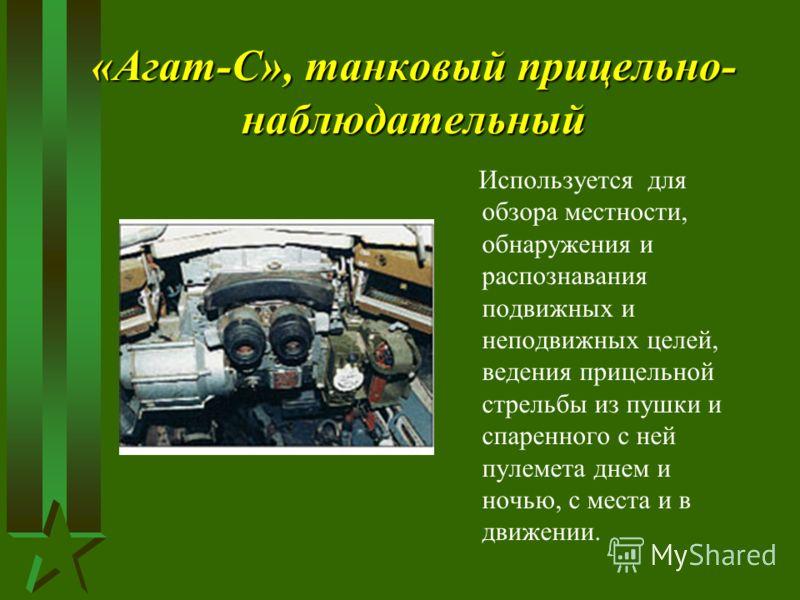 «Агат-С», танковый прицельно- наблюдательный Используется для обзора местности, обнаружения и распознавания подвижных и неподвижных целей, ведения прицельной стрельбы из пушки и спаренного с ней пулемета днем и ночью, с места и в движении.