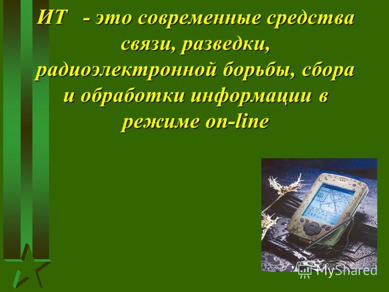 ИТ - это современные средства связи, разведки, радиоэлектронной борьбы, сбора и обработки информации в режиме on-line