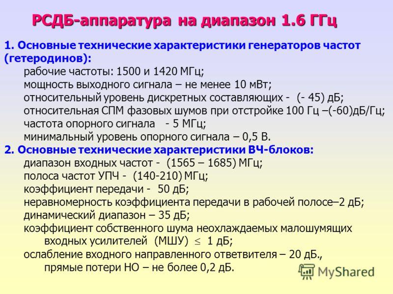 1. Основные технические характеристики генераторов частот (гетеродинов): рабочие частоты: 1500 и 1420 МГц; мощность выходного сигнала – не менее 10 мВт; относительный уровень дискретных составляющих - (- 45) дБ; относительная СПМ фазовых шумов при от