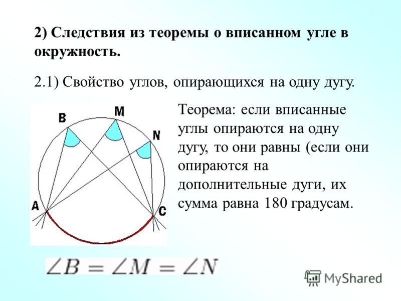 2) Следствия из теоремы о вписанном угле в окружность. 2.1) Свойство углов, опирающихся на одну дугу. Теорема: если вписанные углы опираются на одну дугу, то они равны (если они опираются на дополнительные дуги, их сумма равна 180 градусам.