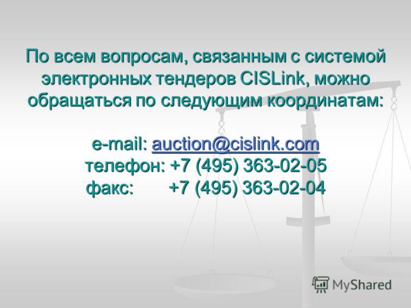 По всем вопросам, связанным с системой электронных тендеров CISLink, можно обращаться по следующим координатам: e-mail: auction@cislink.com телефон: +7 (495) 363-02-05 факс: +7 (495) 363-02-04 auction@cislink.com