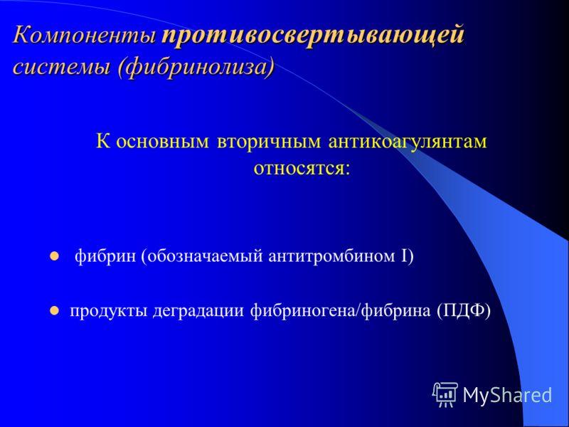 Компоненты противосвертывающей системы (фибринолиза) К основным вторичным антикоагулянтам относятся: фибрин (обозначаемый антитромбином I) продукты деградации фибриногена/фибрина (ПДФ)