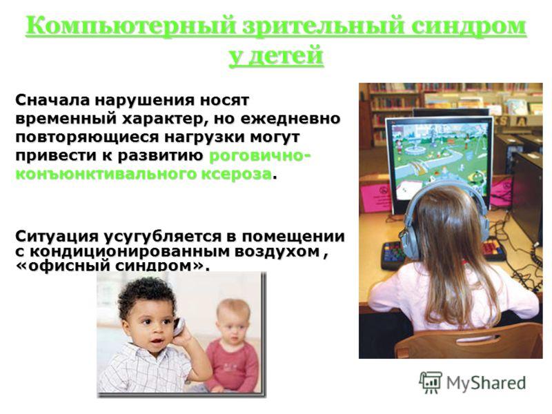 Компьютерный зрительный синдром у детей Сначала нарушения носят временный характер, но ежедневно повторяющиеся нагрузки могут привести к развитию роговично- конъюнктивального ксероза. Ситуация усугубляется в помещении с кондиционированным воздухом, «