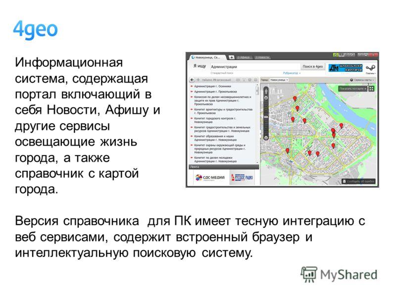 Информационная система, содержащая портал включающий в себя Новости, Афишу и другие сервисы освещающие жизнь города, а также справочник с картой города. Версия справочника для ПК имеет тесную интеграцию с веб сервисами, содержит встроенный браузер и