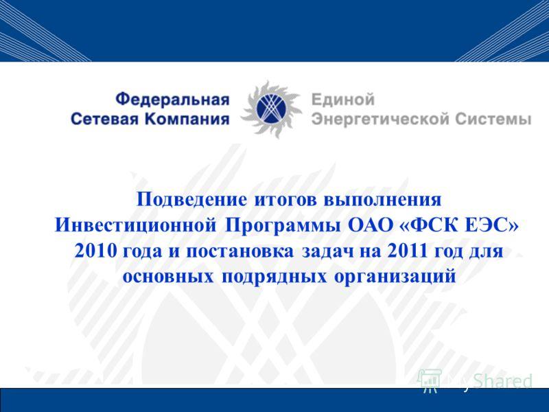 Подведение итогов выполнения Инвестиционной Программы ОАО «ФСК ЕЭС» 2010 года и постановка задач на 2011 год для основных подрядных организаций
