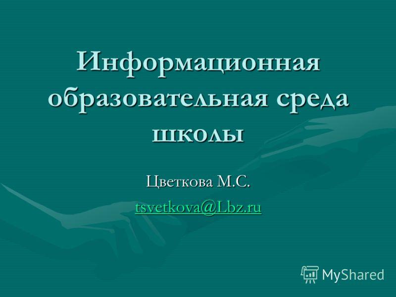 Информационная образовательная среда школы Цветкова М.С. tsvetkova@Lbz.ru