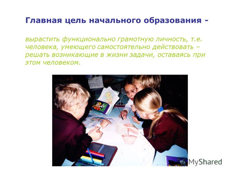 Главная цель начального образования - вырастить функционально грамотную личность, т.е. человека, умеющего самостоятельно действовать – решать возникающие в жизни задачи, оставаясь при этом человеком.