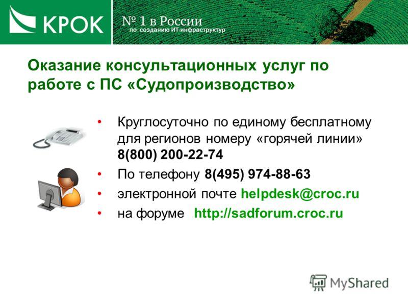 Оказание консультационных услуг по работе с ПС «Судопроизводство» Круглосуточно по единому бесплатному для регионов номеру «горячей линии» 8(800) 200-22-74 По телефону 8(495) 974-88-63 электронной почте helpdesk@croc.ru на форуме http://sadforum.croc