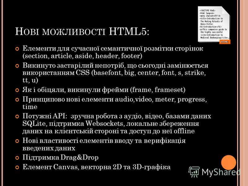 Н ОВІ МОЖЛИВОСТІ HTML5: Елементи для сучасної семантичної розмітки сторінок (section, article, aside, header, footer) Викинуто застарілий непотріб, що сьогодні замінюється використанням СSS (basefont, big, center, font, s, strike, tt, u) Як і обіцяли