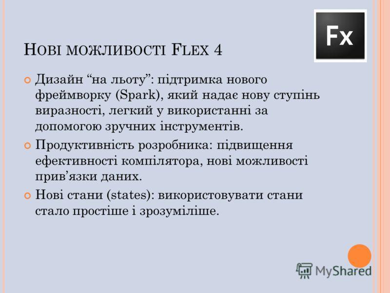 Н ОВІ МОЖЛИВОСТІ F LEX 4 Дизайн на льоту: підтримка нового фреймворку (Spark), який надає нову ступінь виразності, легкий у використанні за допомогою зручних інструментів. Продуктивність розробника: підвищення ефективності компілятора, нові можливост