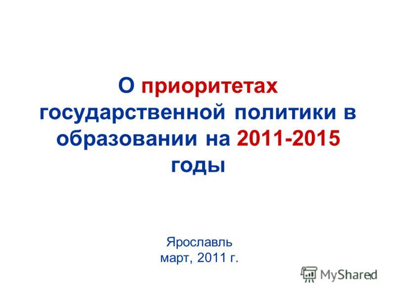 1 О приоритетах государственной политики в образовании на 2011-2015 годы Ярославль март, 2011 г.