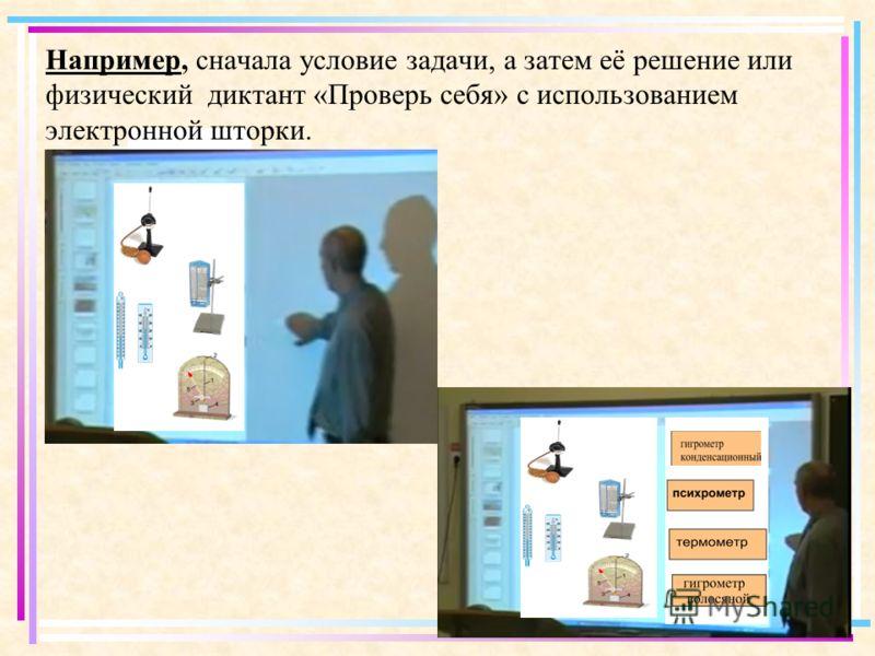 Например, сначала условие задачи, а затем её решение или физический диктант «Проверь себя» с использованием электронной шторки.