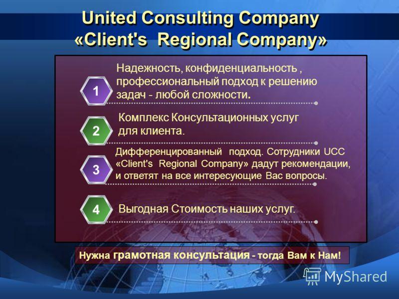 United Consulting Company «Client's Regional Сompany» Надежность, конфиденциальность, профессиональный подход к решению задач - любой сложности. 1 Комплекс Консультационных услуг для клиента. 2 3 Дифференцированный подход. Сотрудники UCC «Client's Re