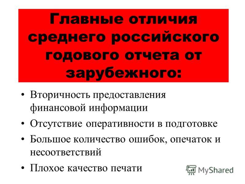 Главные отличия среднего российского годового отчета от зарубежного: Вторичность предоставления финансовой информации Отсутствие оперативности в подготовке Большое количество ошибок, опечаток и несоответствий Плохое качество печати