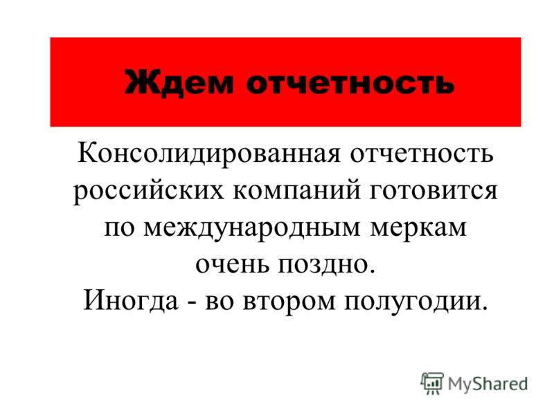 Ждем отчетность Консолидированная отчетность российских компаний готовится по международным меркам очень поздно. Иногда - во втором полугодии.