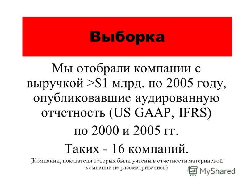Выборка Мы отобрали компании с выручкой >$1 млрд. по 2005 году, опубликовавшие аудированную отчетность (US GAAP, IFRS) по 2000 и 2005 гг. Таких - 16 компаний. (Компании, показатели которых были учтены в отчетности материнской компании не рассматривал