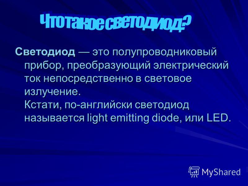 Светодиод это полупроводниковый прибор, преобразующий электрический ток непосредственно в световое излучение. Кстати, по-английски светодиод называется light emitting diode, или LED.