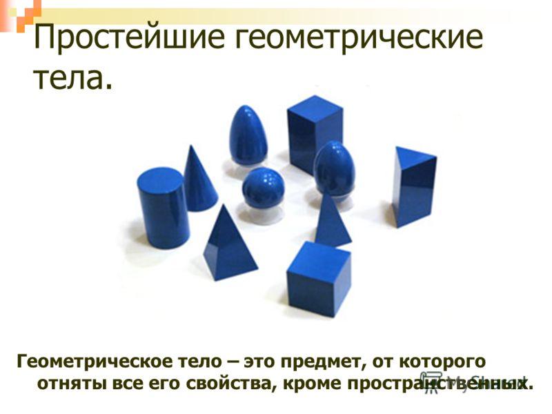 Простейшие геометрические тела. Геометрическое тело – это предмет, от которого отняты все его свойства, кроме пространственных.