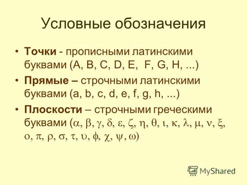 Условные обозначения Точки - прописными латинскими буквами (A, B, C, D, E, F, G, H,...) Прямые – строчными латинскими буквами (a, b, c, d, e, f, g, h,...) Плоскости – строчными греческими буквами (