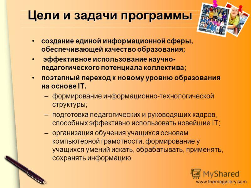 www.themegallery.com Цели и задачи программы создание единой информационной сферы, обеспечивающей качество образования; эффективное использование научно- педагогического потенциала коллектива; поэтапный переход к новому уровню образования на основе I