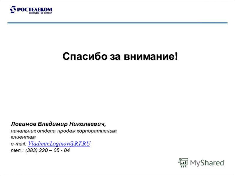 Спасибо за внимание! Логинов Владимир Николаевич, начальник отдела продаж корпоративным клиентам е-mail: Vladimir.Loginov@RT.RU Vladimir.Loginov@RT.RU тел.: (383) 220 – 05 - 04