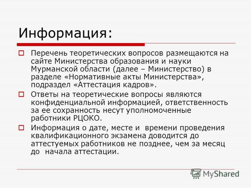 Информация: Перечень теоретических вопросов размещаются на сайте Министерства образования и науки Мурманской области (далее – Министерство) в разделе «Нормативные акты Министерства», подраздел «Аттестация кадров». Ответы на теоретические вопросы явля