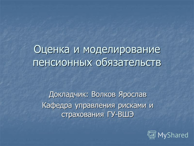 Оценка и моделирование пенсионных обязательств Докладчик: Волков Ярослав Кафедра управления рисками и страхования ГУ-ВШЭ