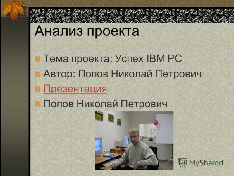 Анализ проекта Тема проекта: Успех IBM PC Автор: Попов Николай Петрович Презентация Попов Николай Петрович