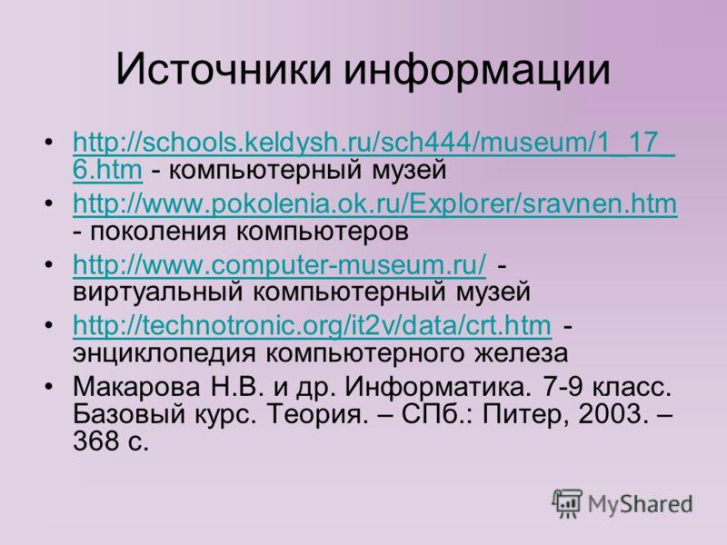Источники информации http://schools.keldysh.ru/sch444/museum/1_17_ 6.htm - компьютерный музейhttp://schools.keldysh.ru/sch444/museum/1_17_ 6.htm http://www.pokolenia.ok.ru/Explorer/sravnen.htm - поколения компьютеровhttp://www.pokolenia.ok.ru/Explore