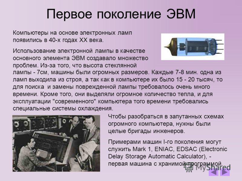 Первое поколение ЭВМ Чтобы разобраться в запутанных схемах огромного компьютера, нужны были целые бригады инженеров. Примерами машин I-го поколения могут служить Mark 1, ENIAC, EDSAC (Electronic Delay Storage Automatic Calculator), - первая машина с