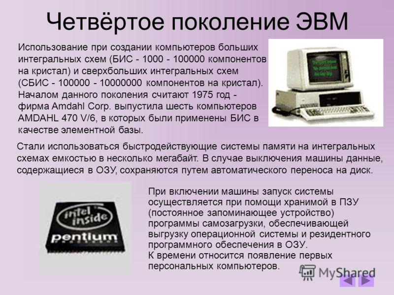 Четвёртое поколение ЭВМ При включении машины запуск системы осуществляется при помощи хранимой в ПЗУ (постоянное запоминающее устройство) программы самозагрузки, обеспечивающей выгрузку операционной системы и резидентного программного обеспечения в О