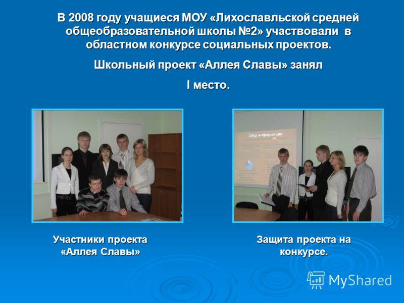 В 2008 году учащиеся МОУ «Лихославльской средней общеобразовательной школы 2» участвовали в областном конкурсе социальных проектов. Школьный проект «Аллея Славы» занял I место. Участники проекта «Аллея Славы» Защита проекта на конкурсе.