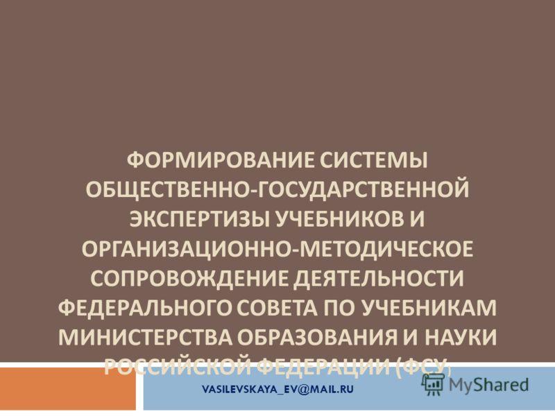 ФОРМИРОВАНИЕ СИСТЕМЫ ОБЩЕСТВЕННО - ГОСУДАРСТВЕННОЙ ЭКСПЕРТИЗЫ УЧЕБНИКОВ И ОРГАНИЗАЦИОННО - МЕТОДИЧЕСКОЕ СОПРОВОЖДЕНИЕ ДЕЯТЕЛЬНОСТИ ФЕДЕРАЛЬНОГО СОВЕТА ПО УЧЕБНИКАМ МИНИСТЕРСТВА ОБРАЗОВАНИЯ И НАУКИ РОССИЙСКОЙ ФЕДЕРАЦИИ ( ФСУ ) VASILEVSKAYA_EV@MAIL.RU