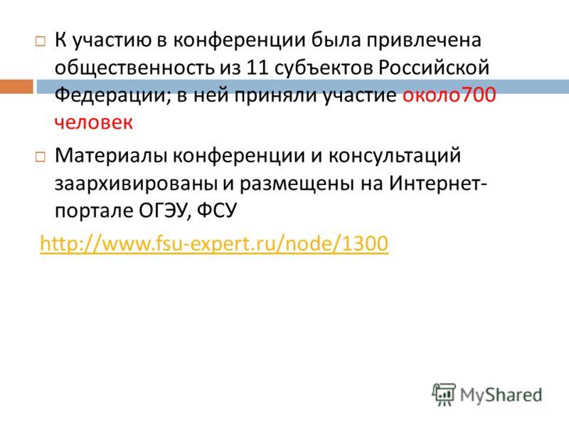 К участию в конференции была привлечена общественность из 11 субъектов Российской Федерации ; в ней приняли участие около 700 человек Материалы конференции и консультаций заархивированы и размещены на Интернет - портале ОГЭУ, ФСУ http://www.fsu-exper