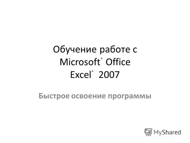Обучение работе с Microsoft ® Office Excel ® 2007 Быстрое освоение программы