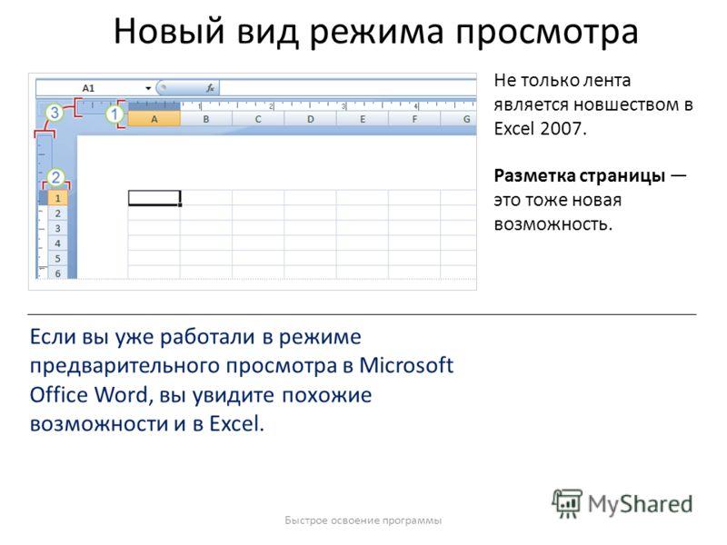 Быстрое освоение программы Новый вид режима просмотра Не только лента является новшеством в Excel 2007. Разметка страницы это тоже новая возможность. Если вы уже работали в режиме предварительного просмотра в Microsoft Office Word, вы увидите похожие