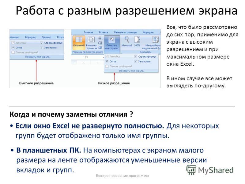 Быстрое освоение программы Работа с разным разрешением экрана Все, что было рассмотрено до сих пор, применимо для экрана с высоким разрешением и при максимальном размере окна Excel. В ином случае все может выглядеть по-другому. Если окно Excel не раз