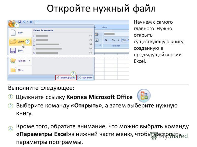 Откройте нужный файл Начнем с самого главного. Нужно открыть существующую книгу, созданную в предыдущей версии Excel. Щелкните ссылку Кнопка Microsoft Office. Выполните следующее: Выберите команду «Открыть», а затем выберите нужную книгу. Кроме того,