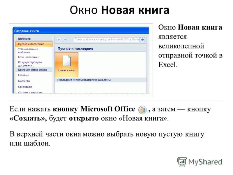 Окно Новая книга Окно Новая книга является великолепной отправной точкой в Excel. Если нажать кнопку Microsoft Office, а затем кнопку «Создать», будет открыто окно «Новая книга». В верхней части окна можно выбрать новую пустую книгу или шаблон.
