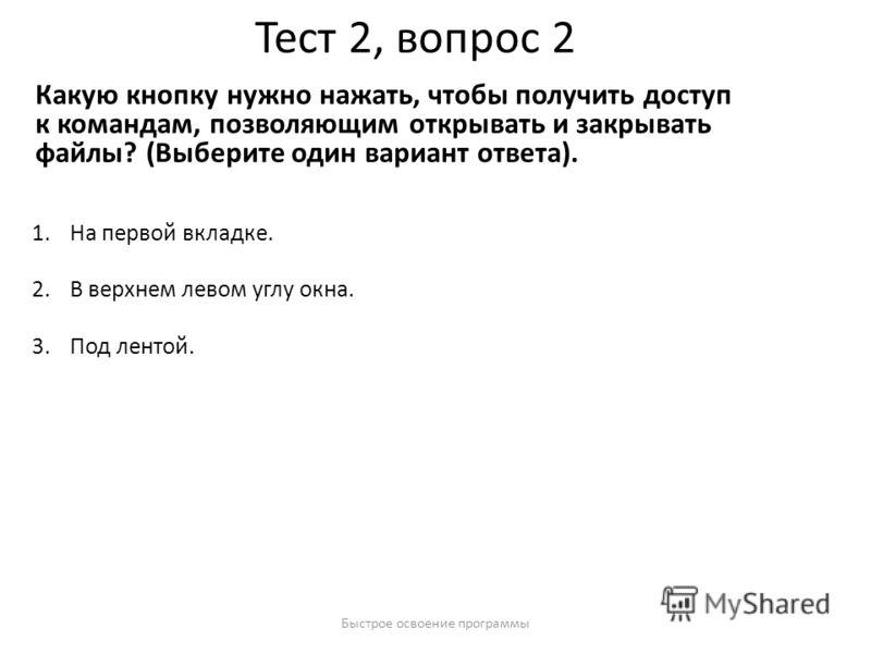 Быстрое освоение программы Тест 2, вопрос 2 Какую кнопку нужно нажать, чтобы получить доступ к командам, позволяющим открывать и закрывать файлы? (Выберите один вариант ответа). 1.На первой вкладке. 2.В верхнем левом углу окна. 3.Под лентой.